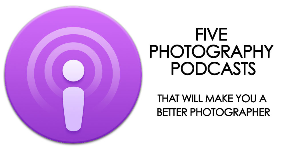 Top Five Photography Podcasts That Will Make You A Better Photographer